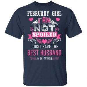 February Girl I Am Not Spoiled I Just Have The Best Husband T-Shirt, Hoodie, LS
