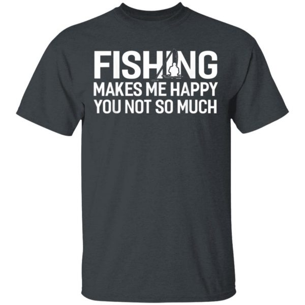 Fishing Makes Me Happy You Not So Much T-Shirt, Hoodie, LS