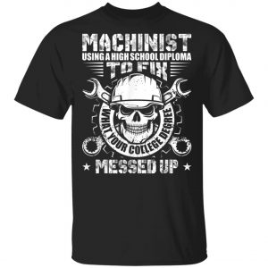 Machinist Shirt Machinist Using A High School Diploma T-Shirt, Hoodie, LS