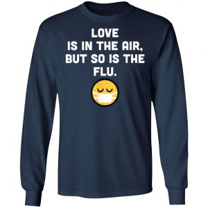 Love Is In Air But So Is Flu, Funny Anti Valentine T-Shirt, Hoodie, LS