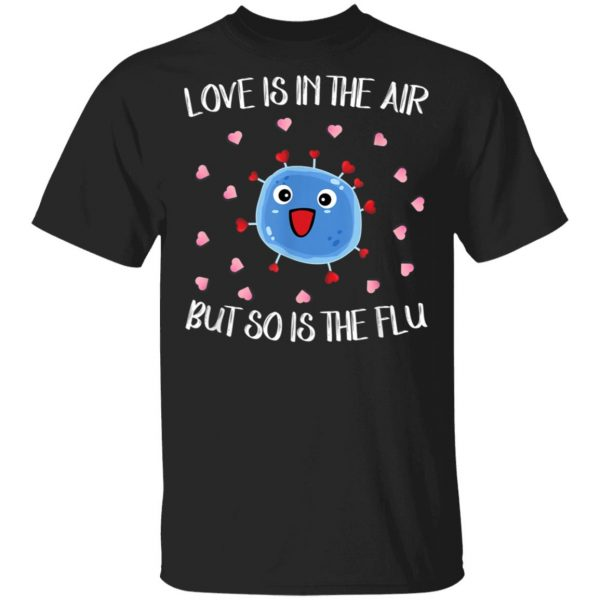 Love Is In The Air But So Is The Flu Funny Valentine T-Shirt, Hoodie, LS