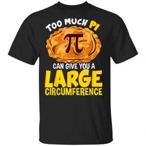 Too Much Pi Can Give You A Large Circumference Pi Day T-Shirt, Long Sleeve, Hoodie