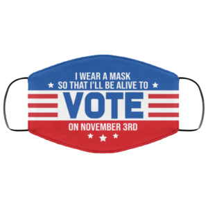 I Wear a Mask So That Ill Be Alive to Vote on November 3rd Face Mask