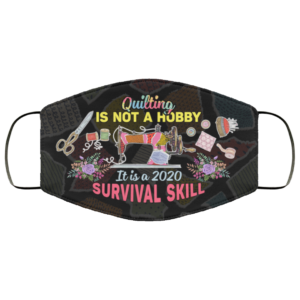 Quilting is Not A Hobby Its A 2020 Survival Skill Face Mask