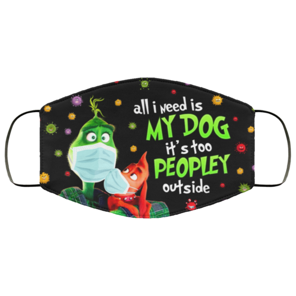 All I Need Is My Dog Its Too Peopley Outside Grinch Cloth Face Mask