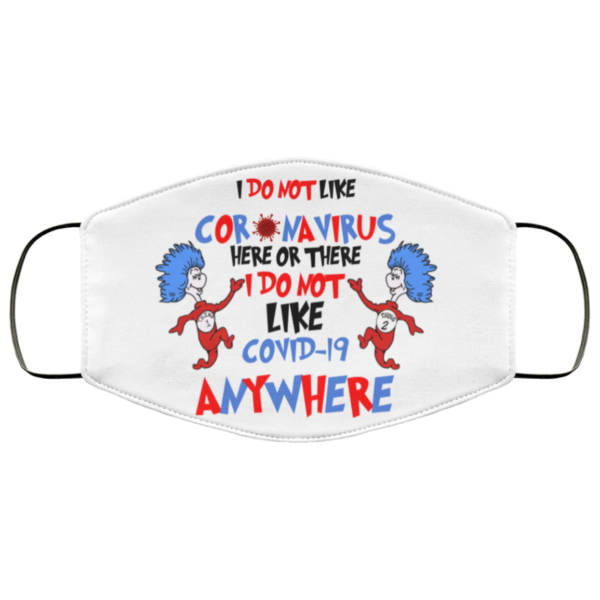 I Do Not Like Coronavirus Here Or There I Do Not Like Covid Anywhere Cloth Face Mask