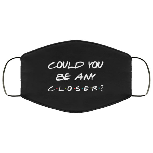 Could you be any closer Face Mask Reusable
