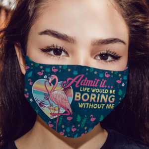 Admit It Life Would Be Boring Without Me Flamingo Face Mask