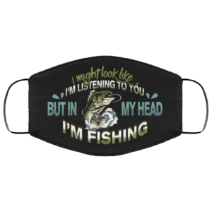 I Might Look Like Im Listening to You but in My Head Im Fishing Face Mask