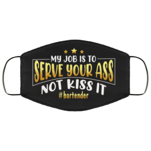 My Job Is To Serve Your Ass Not Kiss It Bartender Face Mask
