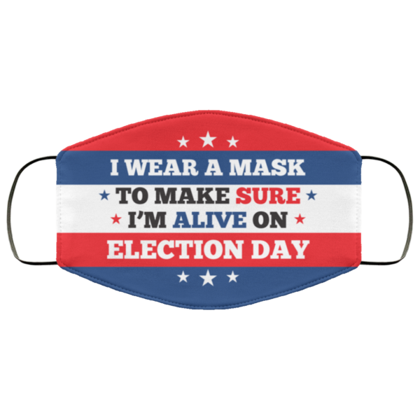 I Wear a Mask to Make Sure Im Alive on Election Day Face Mask