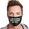I Am Wearing This Against My Will Cloth Face Mask Reusable