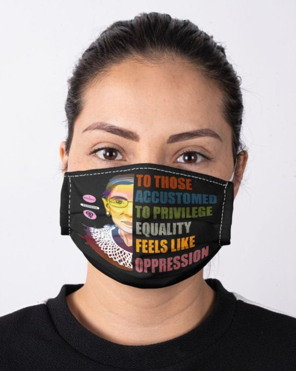 RBG Notorious Ruth Bader Ginsburg To those accustomed to privilege equality feels like oppression Face Mask