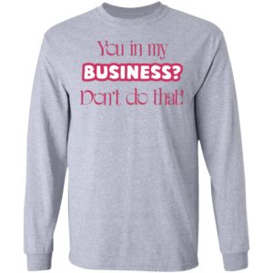 You In My Business Don't Do That T-Shirt, LS, Hoodie