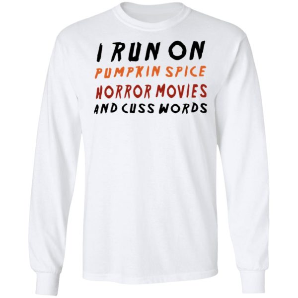 I Run On Pumpkin Spice Horror Movies And Cuss Words T-Shirt, LS, Hoodie