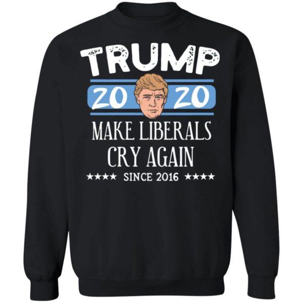 Trump 2020 Make Liberals Cry Again Since 2016 T-shirt, LS, Hoodie
