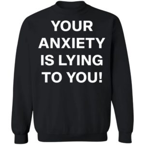 Your Anxiety Is Lying To You T-shirt, LS, Hoodie