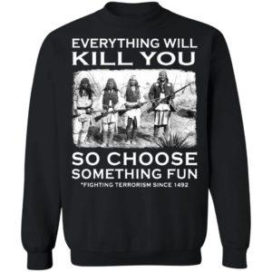 Everything Will Kill You So Choose Something Fun Fighting Terrorism Since 1492 T-Shirt