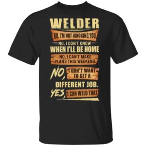 Welder No I'm Not Ignoring You No I Don't Know When I'll Be Home Different Job Yes I Can Weld That Shirt