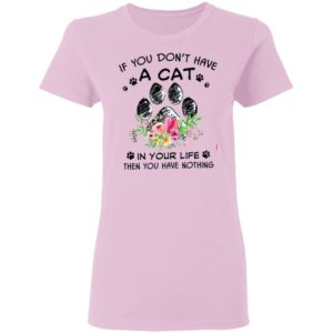 If You Don't Have A Cat In Your Life Then You Have Nothing Shirt