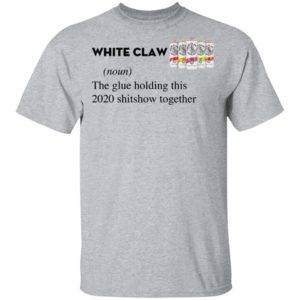 White Claw The Glue Holding This 2020 Shitshow Together T-Shirt