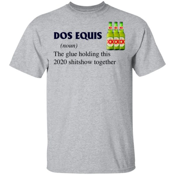 Dos Equis The Glue Holding This 2020 Shitshow Together T-Shirt