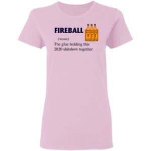 Fireball The Glue Holding This 2020 Shitshow Together T-Shirt