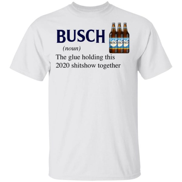 Busch The Glue Holding This 2020 Shitshow Together T-Shirt