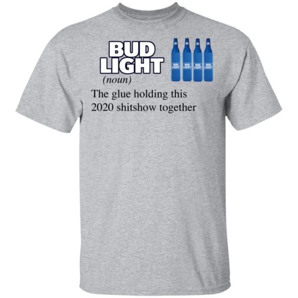 Bud Light The Glue Holding This 2020 Shitshow Together T-Shirt