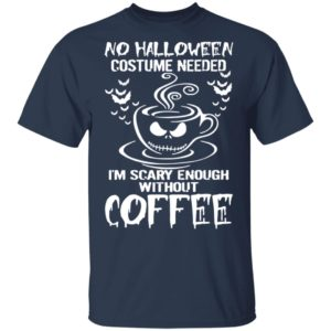 No Halloween Costume Needed Im Scary Enough Without Coffee T-Shirt