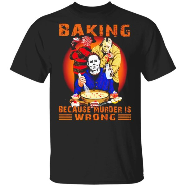 Jason Voorhees Michael Myers and Freddy Krueger Baking Because Murder is Wrong T-shirt