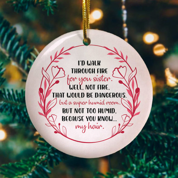Id Walk Through Fire For You Sister Well Not Fire That Would Be Dangerous Decorative Christmas Ornament - Funny Holiday Gift