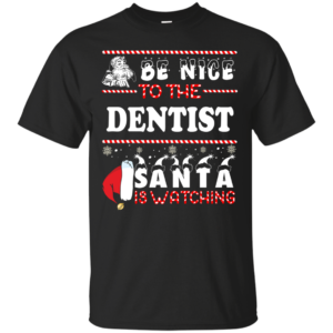 Be Nice To The Dentist Santa Is Watching Ugly Christmas Sweater