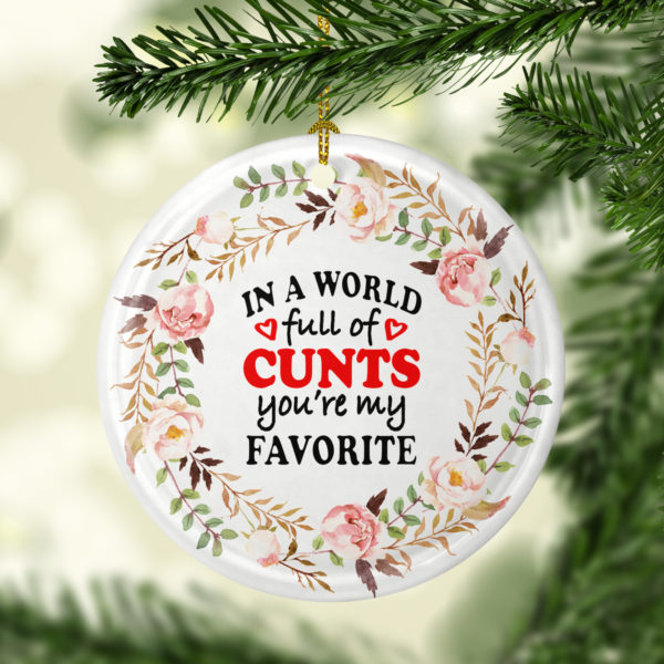 In A World Full Of Cunts Youre My Favorite Decorative Christmas Ornament - Funny Christmas Holiday Gift