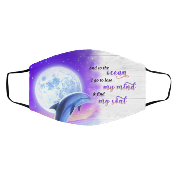 And To The Ocean I Go to Lose My Mind And Find My Soul Dolphin Face Mask