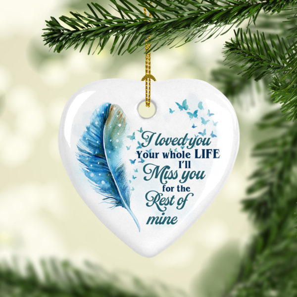 I Loved You Your Whole Life Ill Miss You For The Rest Of Mine Heart Decorative Ornament - Funny Holiday Gift