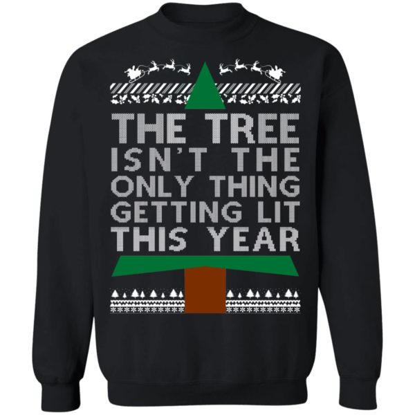 The Tree Isn't The Only Thing Getting Lit This Year Ugly Christmas Sweater