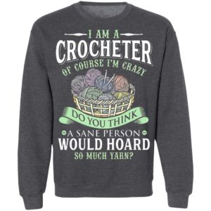 I am a crocheter of course Im crazy Do you think a sane person would hoard so much yarn T-shirt