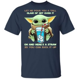 Baby Yoda Let Me Pour You A Tall Glass Of Get Over It Oh And Here's A Straw Shirt