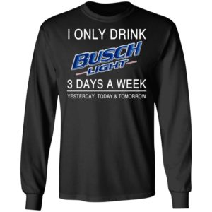 I Only Drink Busch Light 3 Days A Week Yesterday Today And Tomorrow Shirt