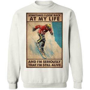 Sometime I Look Back At My Life And I'm Seriously That I'm Still Alive Shirt