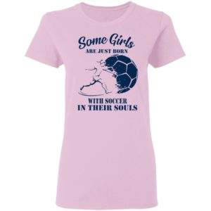 Some Girls Are Just Born With Soccer In Their Souls Shirt