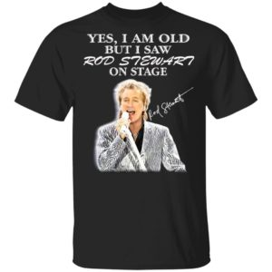 Yes I Am Old But I Saw Rod Stewart On Stage Signature Shirt