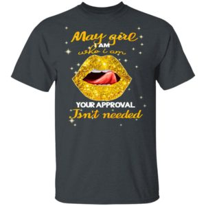 Lip Gold May Girl I Am Who I Am Your Approval Isnt Needed Shirt, Ladies Tee