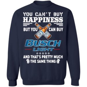 You Can't Buy Happiness But You Can Buy Busch Light The Same Thing Shirt