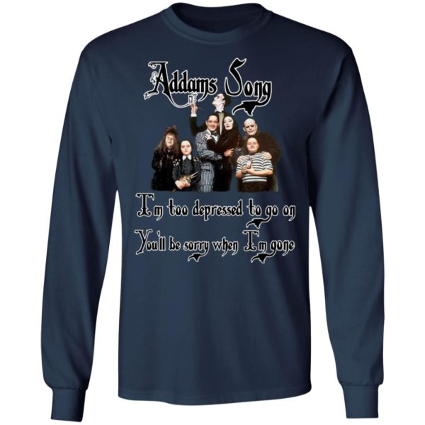 Addams Song I'm Too Depressed To Go On You'll Be Sorry When I'm Gone Shirt