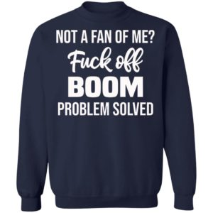 Not A Fan Of Me Fuck Off Boom Problem Solved Shirt, Hoodie