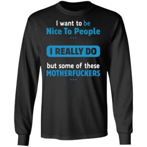 I Want To Be Nice To People I Really Do But Some Of These Motherfuckers Shirt