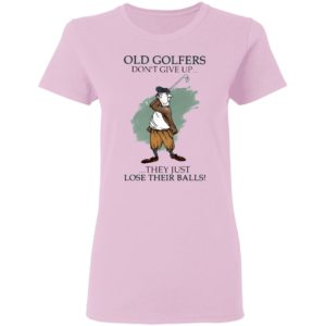 Old Golfers Don't Give Up They Just Lóe Their Balls Shirt