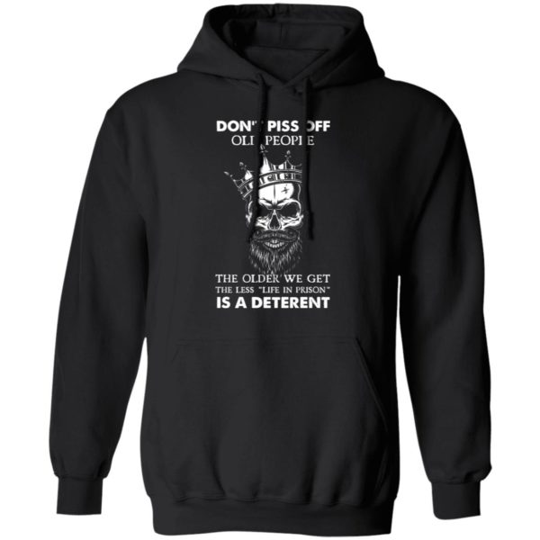 Don'T Piss Off Old People The Older We Get The Less Life In Prison Is A Deterrent Shirt